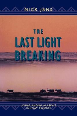 The Last Light Breaking: Living Among Alaska's Inupiat - Jans, Nick