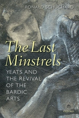 The Last Minstrels: Yeats and the Revival of the Bardic Arts - Schuchard, Ronald
