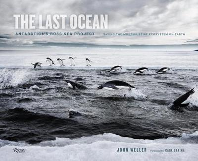 The Last Ocean: Antarctica's Ross Sea Project: Saving the Most Pristine Ecosystem on Earth - Weller, John, and Safina, Carl (Foreword by)