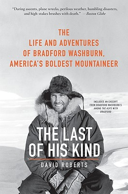 The Last of His Kind: The Life and Adventures of Bradford Washburn, America's Boldest Mountaineer - Roberts, David