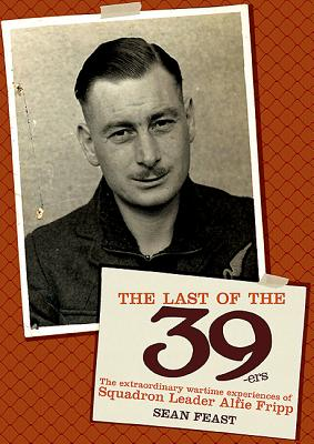 The Last of the 39ers: The Extraordinary Wartime Experiences of Squadron Leader Alfie Fripp - Feast, Sean
