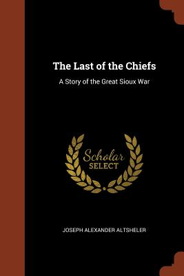 The Last of the Chiefs: A Story of the Great Sioux War - Altsheler, Joseph Alexander