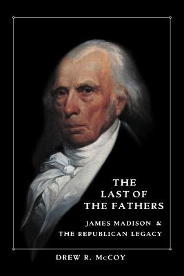 The Last of the Fathers: James Madison and the Republican Legacy - McCoy, Drew R