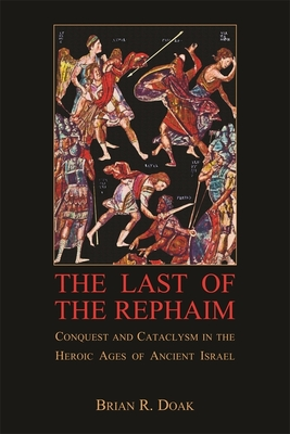 The Last of the Rephaim: Conquest and Cataclysm in the Heroic Ages of Ancient Israel - Doak, Brian R