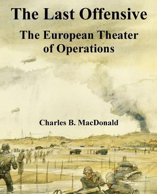 The Last Offensive: The European Theater of Operations - MacDonald, Charles B