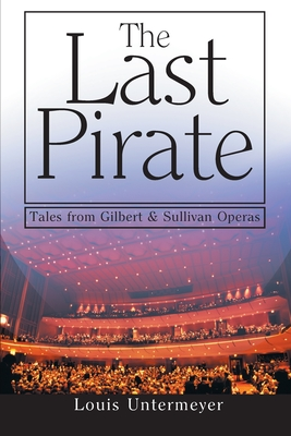The Last Pirate: Tales from the Gilbert and Sullivan Operas - Untermeyer, Louis