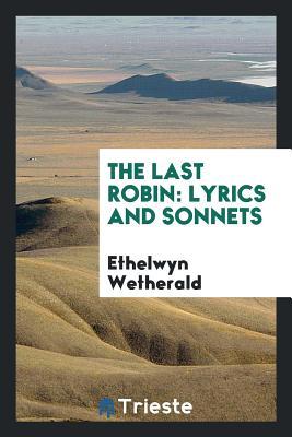 The Last Robin: Lyrics and Sonnets - Wetherald, Ethelwyn