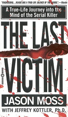 The Last Victim: A True-Life Journey Into the Mind of the Serial Killer - Moss, Jason, and Kottler, Jeffrey, PhD