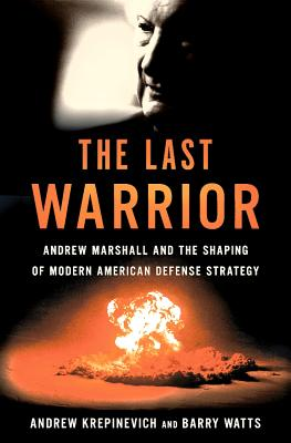 The Last Warrior: Andrew Marshall and the Shaping of Modern American Defense Strategy - Krepinevich, Andrew F., Jr., and Watts, Barry D