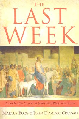 The Last Week: The Day-By-Day Account of Jesus's Final Week in Jerusalem - Borg, Marcus J, Dr., and Crossan, John Dominic