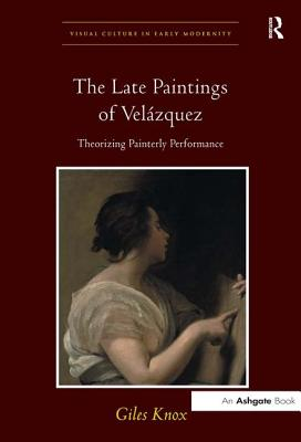The Late Paintings of Velázquez: Theorizing Painterly Performance - Knox, Giles