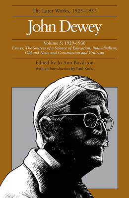 The Later Works of John Dewey, Volume 5: 1929-1930 Essays, the Sources of a Science of Education, Individualism, Old and New, and Construction and Criticism - Dewey, John