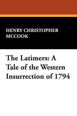 The Latimers: A Tale of the Western Insurrection of 1794 - McCook, Henry Christopher