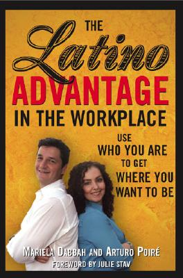 The Latino Advantage in the Workplace: Use Who You Are to Get Where You Want to Be - Dabbah, Mariela, and Poire, Arturo, and Stav, Julie (Foreword by)