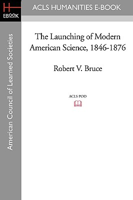 The Launching of Modern American Science 1846-1876 - Bruce, Robert V