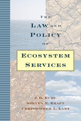 The Law and Policy of Ecosystem Services - Ruhl, J B, and Kraft, Steven, and Lant, Christopher
