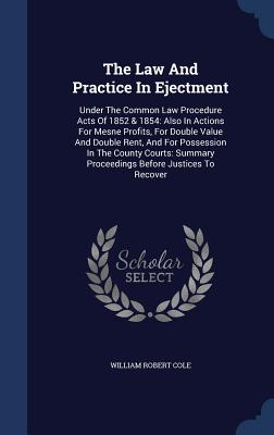 The Law and Practice in Ejectment: Under the Common Law Procedure Acts of 1852 & 1854: Also in Actions for Mesne Profits, for Double Value and Double Rent, and for Possession in the County Courts: Summary Proceedings Before Justices to Recover - Cole, William Robert
