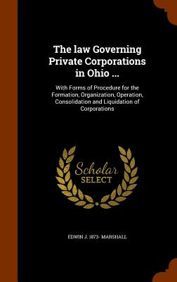 The Law Governing Private Corporations in Ohio ...: With Forms of Procedure for the Formation, Organization, Operation, Consolidation and Liquidation of Corporations - Marshall, Edwin J 1873-