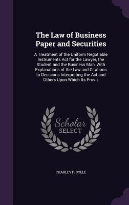The Law of Business Paper and Securities: A Treatment of the Uniform Negotiable Instruments ACT for the Lawyer, the Student and the Business Man, with Explanations of the Law and Citations to Decisions Interpreting the ACT and Others Upon Which Its Provis - Dolle, Charles F