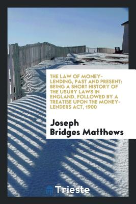 The Law of Money-Lending, Past and Present: Being a Short History of the Usury Laws in England, Followed by a Treatise Upon the Money-Lenders ACT, 1900 - Matthews, Joseph Bridges