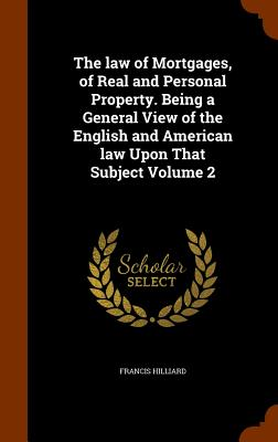 The Law of Mortgages, of Real and Personal Property. Being a General View of the English and American Law Upon That Subject Volume 2 - Hilliard, Francis