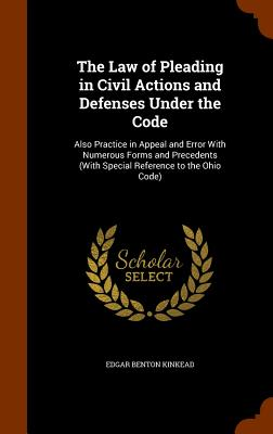 The Law of Pleading in Civil Actions and Defenses Under the Code: Also Practice in Appeal and Error with Numerous Forms and Precedents (with Special Reference to the Ohio Code) - Kinkead, Edgar Benton