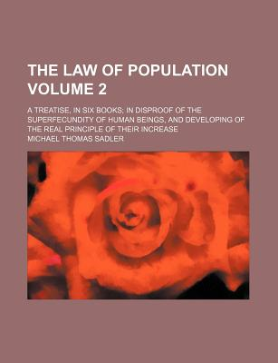 The Law of Population Volume 2; A Treatise, in Six Books; In Disproof of the Superfecundity of Human Beings, and Developing of the Real Principle of Their Increase - Sadler, Michael Thomas