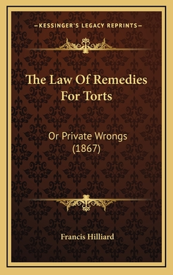 The Law of Remedies for Torts: Or Private Wrongs (1867) - Hilliard, Francis