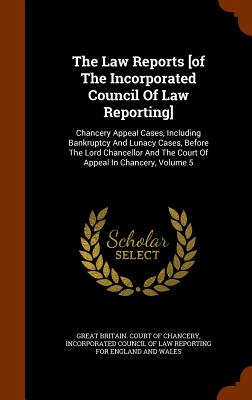 The Law Reports [Of the Incorporated Council of Law Reporting]: Chancery Appeal Cases, Including Bankruptcy and Lunacy Cases, Before the Lord Chancellor and the Court of Appeal in Chancery, Volume 5 - Great Britain Court of Chancery (Creator), and Incorporated Council of Law Reporting F (Creator)