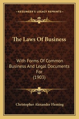 The Laws of Business: With Forms of Common Business and Legal Documents for (1903) - Fleming, Christopher Alexander