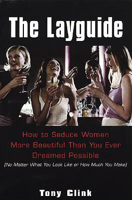 The Layguide: How to Seduce Women More Beautiful than You Ever Dreamed Possible (No Matter What You Look Like or How Much You Make) - Clink, Tony