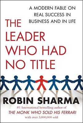 The Leader Who Had No Title: A Modern Fable on Real Success in Business and in Life - Sharma, Robin