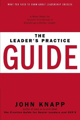 The Leader's Practice Guide - How to Achieve True Leadership Success - Knapp, John