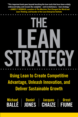 The Lean Strategy: Using Lean to Create Competitive Advantage, Unleash Innovation, and Deliver Sustainable Growth - Balle, Michael, and Jones, Daniel, and Chaize, Jacques