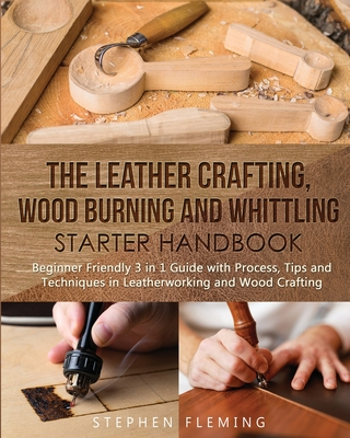 The Leather Crafting, Wood Burning and Whittling Starter Handbook: Beginner Friendly 3 in 1 Guide with Process, Tips and Techniques in Leatherworking and Wood Crafting - Fleming, Stephen
