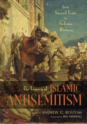 The Legacy of Islamic Antisemitism: From Sacred Texts to Solemn History - Bostom, Andrew G (Editor), and Warraq, Ibn (Foreword by)