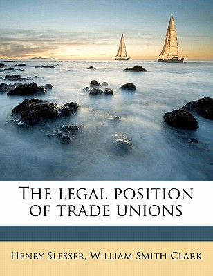 The Legal Position of Trade Unions - Slesser, Henry, Sir (Creator)