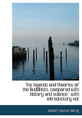 The Legends and Theories of the Buddhists, Compared with History and Science: With Introductory Not - Hardy, Robert Spence