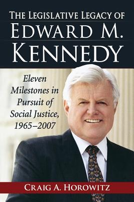 The Legislative Legacy of Edward M. Kennedy: Eleven Milestones in Pursuit of Social Justice, 1965-2007 - Horowitz, Craig A