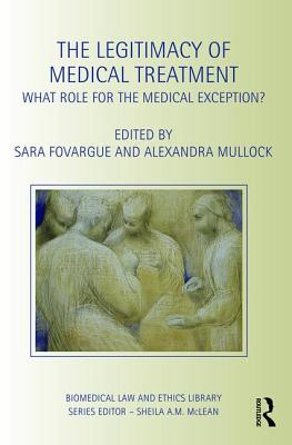 The Legitimacy of Medical Treatment: What Role for the Medical Exception - Fovargue, Sara (Editor)