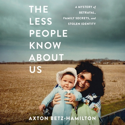 The Less People Know about Us: A Mystery of Betrayal, Family Secrets, and Stolen Identity - Betz-Hamilton, Axton, and Winkel, Laurie Catherine (Read by)