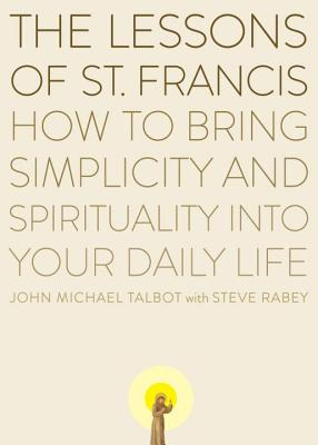 The Lessons of Saint Francis: How to Bring Simplicity and Spirituality Into Your Daily Life - Talbot, John Michael, and Rabey, Steve