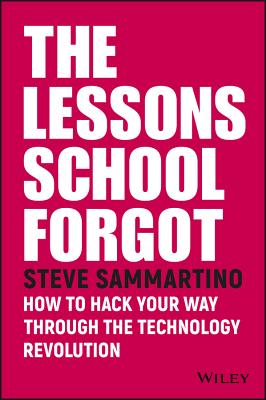 The Lessons School Forgot: How to Hack Your Way Through the Technology Revolution - Sammartino, Steve
