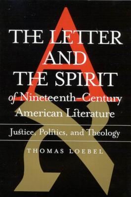 The Letter and the Spirit of Nineteenth-Century American Literature: Justice, Politics, Theology - Loebel, Thomas
