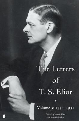 The Letters of T. S. Eliot Volume 5: 1930-1931 - Haffenden, John, and Eliot, T. S., and Eliot, Valerie