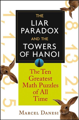 The Liar Paradox and the Towers of Hanoi: The 10 Greatest Math Puzzles of All Time - Danesi, Marcel, PH.D.