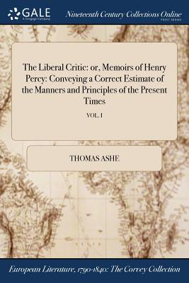 The Liberal Critic: Or, Memoirs of Henry Percy: Conveying a Correct Estimate of the Manners and Principles of the Present Times; Vol. I - Ashe, Thomas