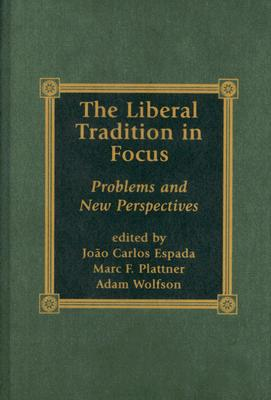 The Liberal Tradition in Focus: Problems and New Perspectives - Espada, Joao Carlos, Professor (Editor), and Plattner, Marc F, Dr. (Editor), and Wolfson, Adam (Editor)