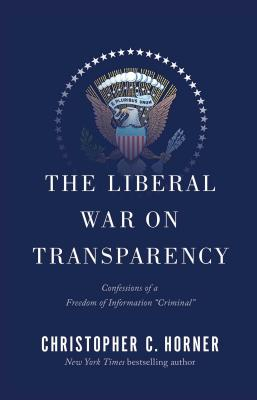 """The Liberal War on Transparency: Confessions of a Freedom of Information """"criminal"""" - Horner, Christopher C"""