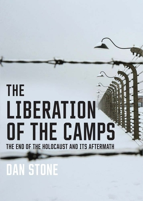 The Liberation of the Camps: The End of the Holocaust and Its Aftermath - Stone, Dan